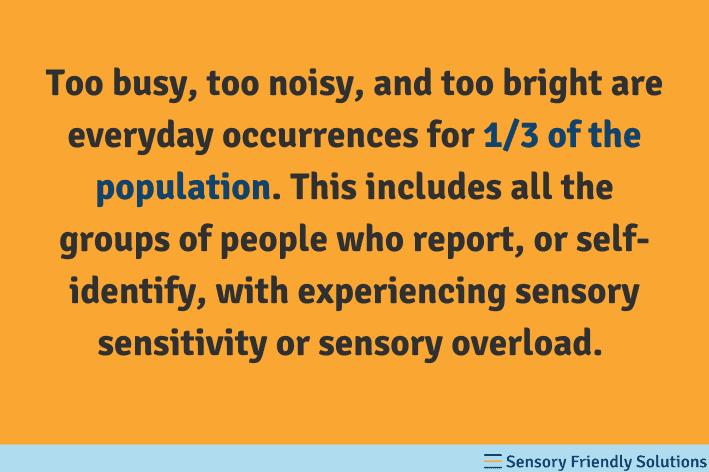 """Quote stating, """"Too busy, too noisy, and too bright are everyday occurrences for 1/3 of the population. This includes all the groups of people who report, or self-identify, with experiencing sensory sensitivity or sensory overload."""""""