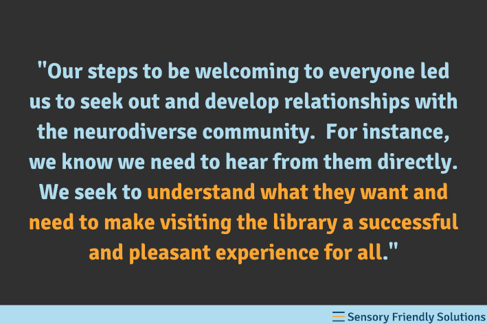 """Quote stating, """"Our steps to be welcoming to everyone led us to seek out and develop relationships with the neurodiverse community.   For instance, we know we need to hear from them directly.  We seek to understand what they want and need to make visiting the library a successful and pleasant experience for all."""""""