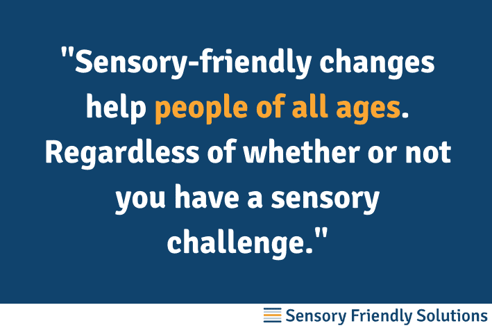 """Senior-friendly quote that says, """"Sensory-friendly changes help people of all ages. Regardless of whether or not you have a sensory challenge."""""""